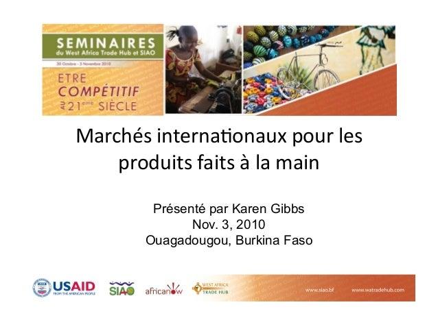 Marchés interna-onaux pour les  produits faits à la main  Présenté par Karen Gibbs Nov. 3, 2010 Ouagadougou, Burk...