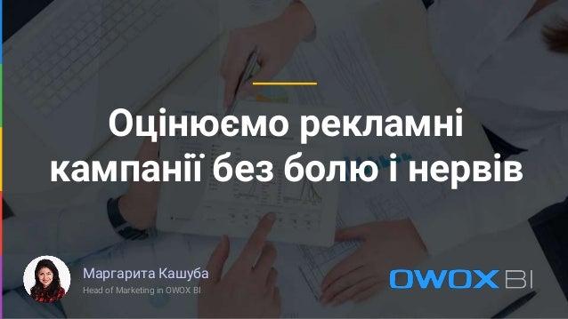 Оцінюємо рекламні кампанії без болю і нервів Маргарита Кашуба Head of Marketing in OWOX BI