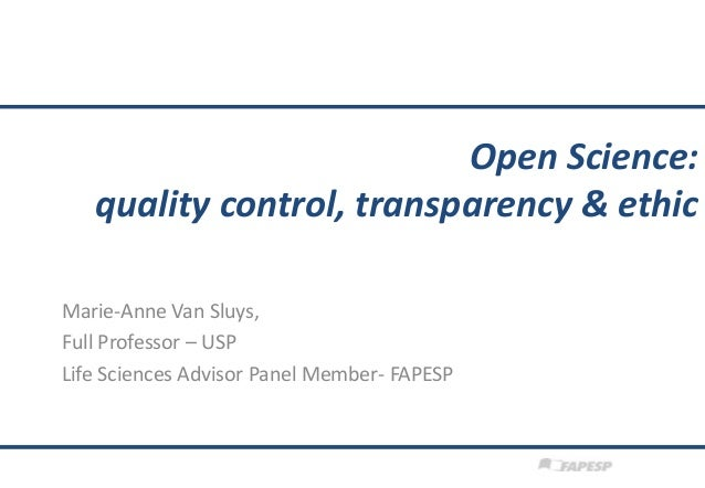 Open Science: quality control, transparency & ethic Marie-Anne Van Sluys, Full Professor – USP Life Sciences Advisor Panel...
