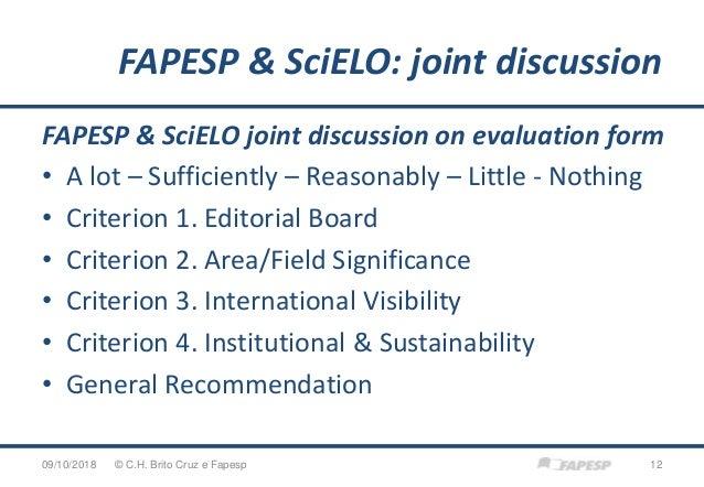 FAPESP & SciELO: joint discussion 09/10/2018 12© C.H. Brito Cruz e Fapesp FAPESP & SciELO joint discussion on evaluation f...