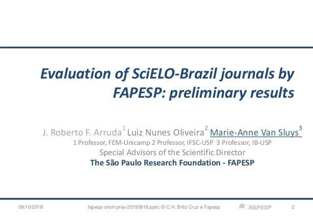 Evaluation of SciELO-Brazil journals by FAPESP: preliminary results J. Roberto F. Arruda 1 Luiz Nunes Oliveira 2 Marie-Ann...