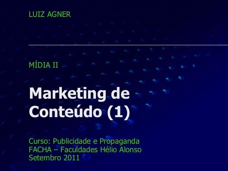 Marketing de  Conteúdo (1) Curso: Publicidade e Propaganda FACHA – Faculdades Hélio Alonso Setembro 2011 LUIZ AGNER MÍDIA ...