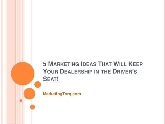 5 MARKETING IDEAS THAT WILL KEEP YOUR DEALERSHIP IN THE DRIVER'S SEAT! MarketingTorq.com