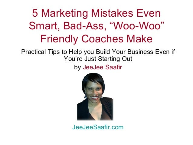 "5 Marketing Mistakes Even  Smart, Bad-Ass, ""Woo-Woo""  Friendly Coaches Make  Practical Tips to Help you Build Your Busines..."