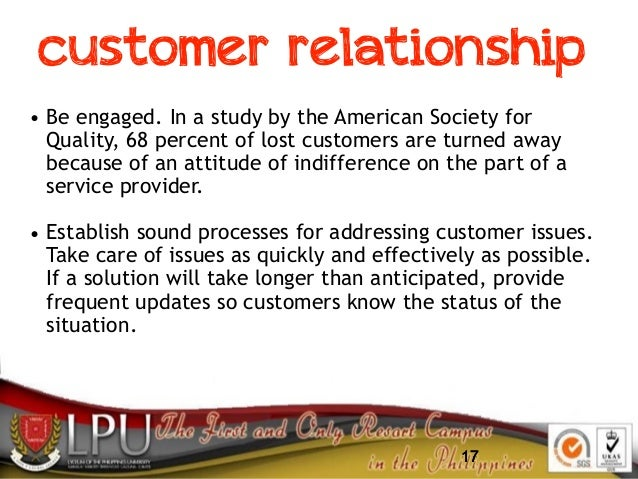 17 customer relationship • Be engaged. In a study by the American Society for Quality, 68 percent of lost customers are tu...