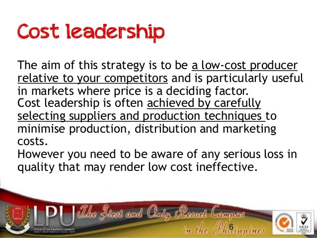 6 Cost leadership The aim of this strategy is to be a low-cost producer relative to your competitors and is particularly u...