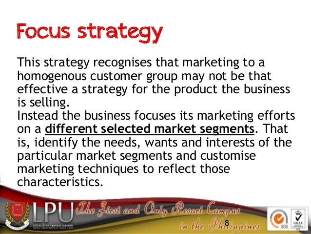 88 Focus strategy This strategy recognises that marketing to a homogenous customer group may not be that effective a strat...