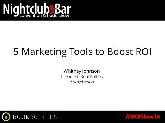 5 Marketing Tools to Boost ROI Whitney Johnson President, BookBottles @wnjohnson