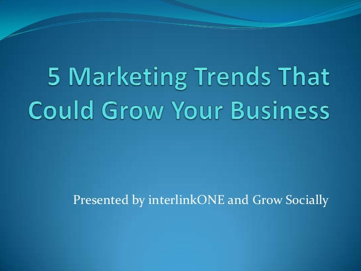 5 Marketing Trends That Could Grow Your Business<br />Presented by interlinkONE and Grow Socially<br />