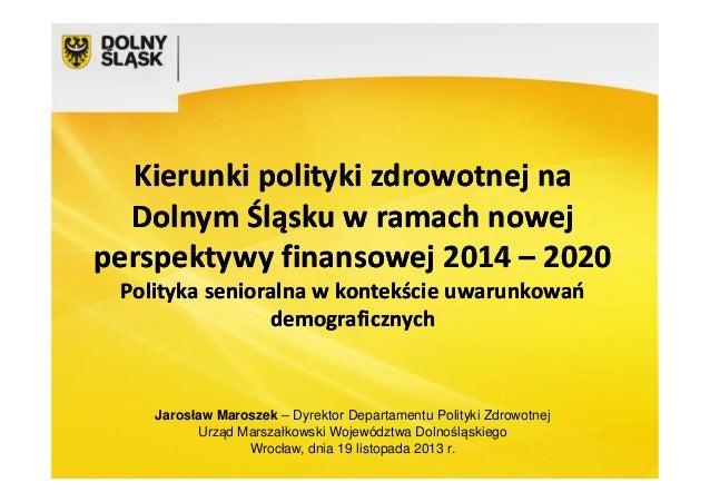 Kierunki polityki zdrowotnej na Dolnym Śląsku w ramach nowej perspektywy finansowej 2014 – 2020 Polityka senioralna w kont...