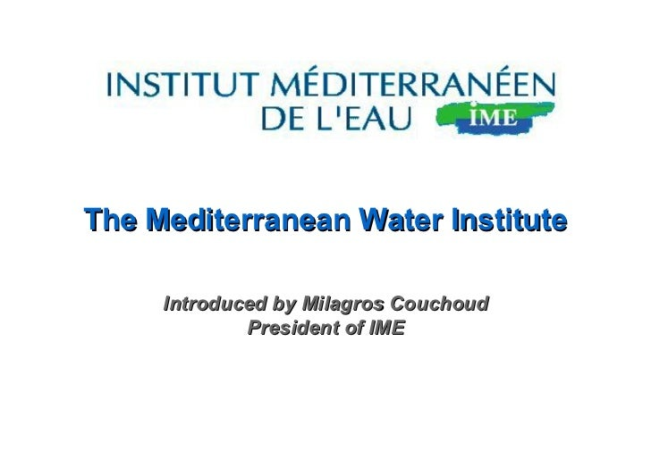 The Mediterranean Water Institute Introduced by Milagros Couchoud President of IME