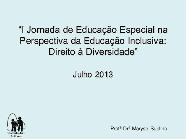"""""""I Jornada de Educação Especial na Perspectiva da Educação Inclusiva: Direito à Diversidade"""" Julho 2013 Profª Drª Maryse S..."""
