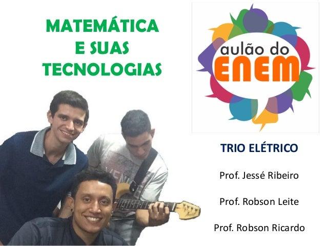 MATEMÁTICA E SUAS TECNOLOGIAS TRIO ELÉTRICO Prof. Jessé Ribeiro Prof. Robson Leite Prof. Robson Ricardo