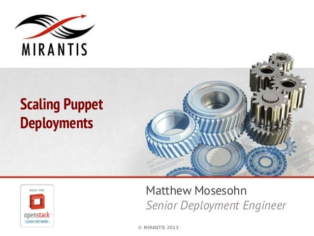 © MIRANTIS 2013 PAGE 1© MIRANTIS 2013 Scaling Puppet Deployments Matthew Mosesohn Senior Deployment Engineer