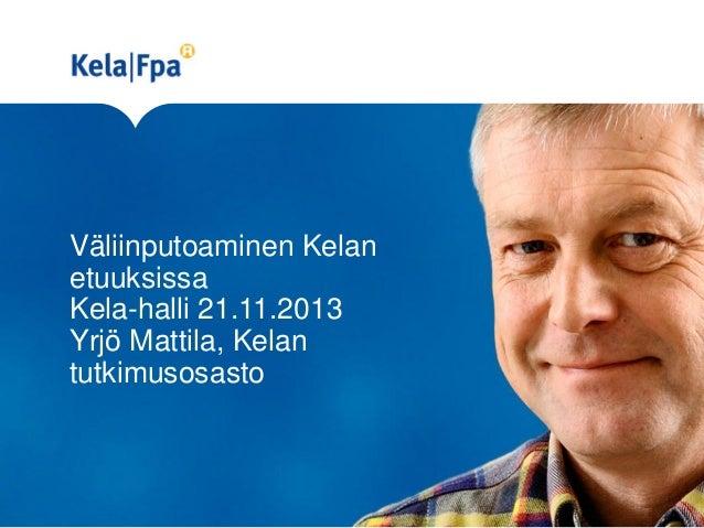 Väliinputoaminen Kelan etuuksissa Kela-halli 21.11.2013 Yrjö Mattila, Kelan tutkimusosasto