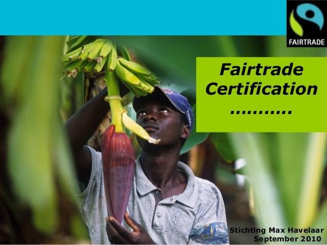 Fairtrade Certification ……….. Stichting Max Havelaar September 2010