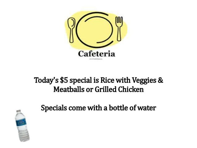 Today's $5 special is Rice with Veggies & Meatballs or Grilled Chicken Specials come with a bottle of water