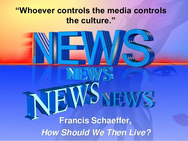 """""""Whoever controls the media controls the culture."""" Francis Schaeffer, How Should We Then Live?"""