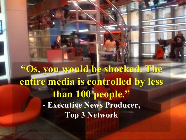"""""""Os, you would be shocked. The entire media is controlled by less than 100 people."""" - Executive News Producer, Top 3 Netwo..."""