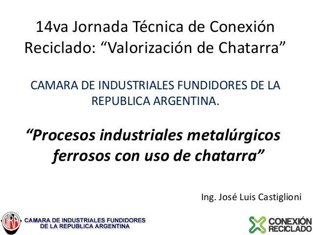 """14va Jornada Técnica de Conexión Reciclado: """"Valorización de Chatarra"""" CAMARA DE INDUSTRIALES FUNDIDORES DE LA REPUBLICA A..."""