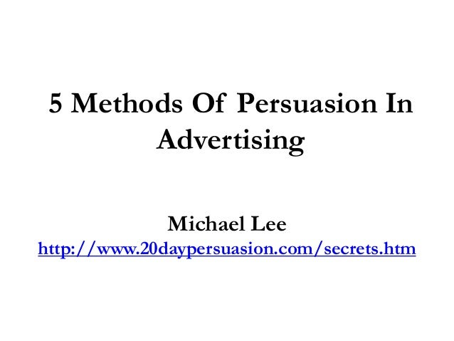 5 Methods Of Persuasion In        Advertising              Michael Leehttp://www.20daypersuasion.com/secrets.htm