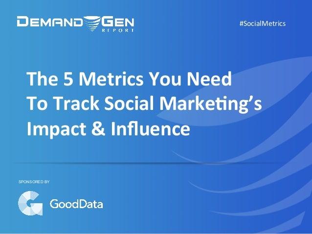 The  5  Metrics  You  Need     To  Track  Social  Marke5ng's     Impact  &  Influence   #Social...