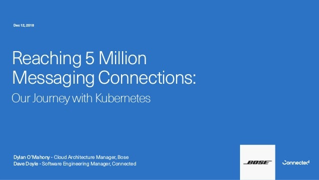 Reaching 5 Million Messaging Connections: Our Journey with Kubernetes Dylan O'Mahony - Cloud Architecture Manager, Bose Da...