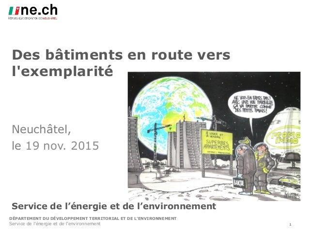 DÉPARTEMENT DU DÉVELOPPEMENT TERRITORIAL ET DE L'ENVIRONNEMENT Des bâtiments en route vers l'exemplarité Neuchâtel, le 19 ...