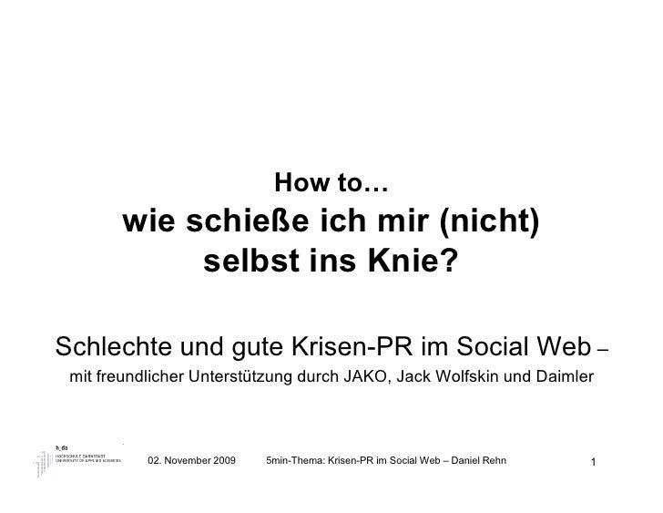 How to…        wie schieße ich mir (nicht)             selbst ins Knie?  Schlechte und gute Krisen-PR im Social Web –  mit...