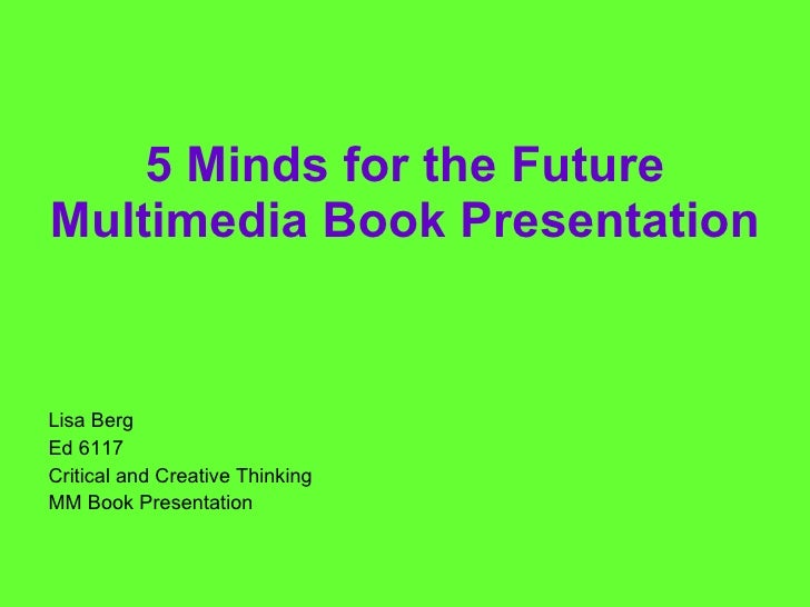 5 Minds for the Future Multimedia Book Presentation <ul><li>Lisa Berg </li></ul><ul><li>Ed 6117 </li></ul><ul><li>Critical...
