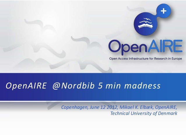 Copenhagen, June 12 2012, Mikael K. Elbæk, OpenAIRE, Technical University of Denmark OpenAIRE @Nordbib 5 min madness