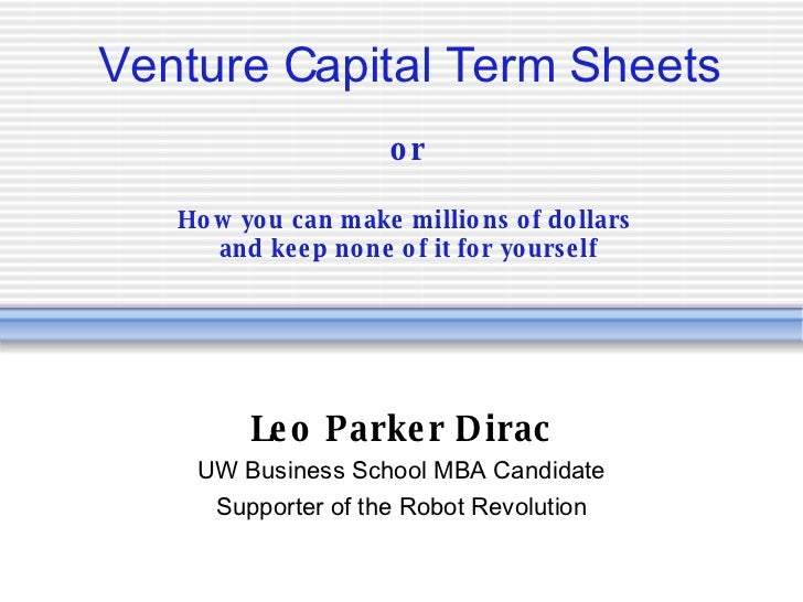Venture Capital Term Sheets or How you can make millions of dollars  and keep none of it for yourself Leo Parker Dirac UW ...