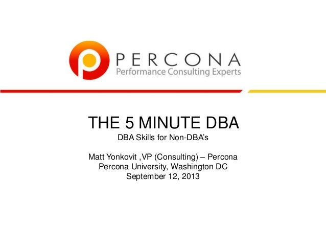THE 5 MINUTE DBA DBA Skills for Non-DBA's Matt Yonkovit ,VP (Consulting) – Percona Percona University, Washington DC Septe...