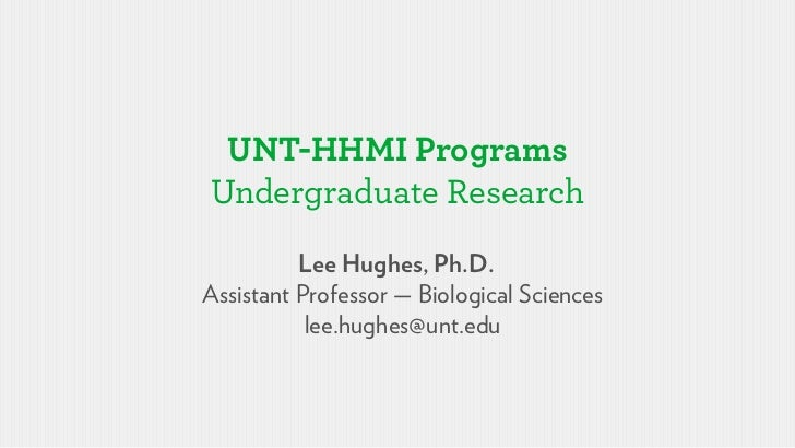 UNT-HHMI ProgramsUndergraduate Research          Lee Hughes, Ph.D.Assistant Professor — Biological Sciences           lee....