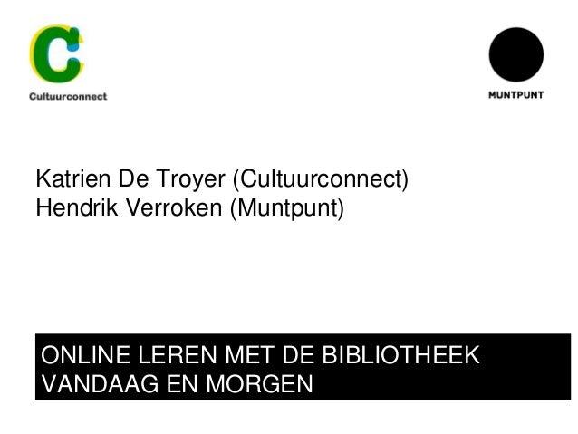 Katrien De Troyer (Cultuurconnect) Hendrik Verroken (Muntpunt) ONLINE LEREN MET DE BIBLIOTHEEK VANDAAG EN MORGEN