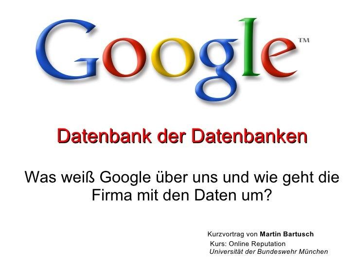 Datenbank der Datenbanken Was weiß Google über uns und wie geht die Firma mit den Daten um? Kurzvortrag von  Martin Bartus...