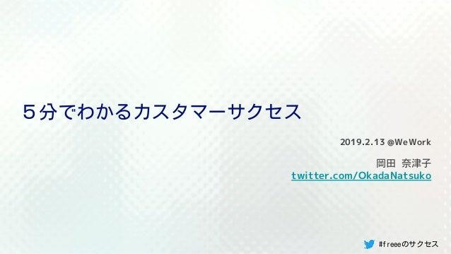 5分でわかるカスタマーサクセス 2019.2.13 @WeWork 岡田 奈津子 twitter.com/OkadaNatsuko #freeeのサクセス
