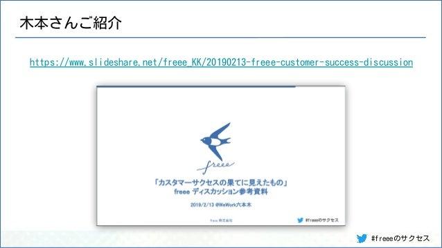 #freeeのサクセス 木本さんご紹介 https://www.slideshare.net/freee_KK/20190213-freee-customer-success-discussion
