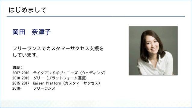 岡田 奈津子 フリーランスでカスタマーサクセス支援を しています。 略歴: 2007-2010 テイクアンドギヴ・ニーズ(ウェディング) 2010-2015 グリー(プラットフォーム運営) 2015-2017 Kaizen Platform(カ...