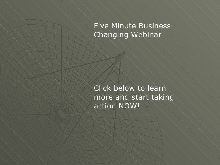 Five Minute BusinessChanging WebinarClick below to learnmore and start takingaction NOW!