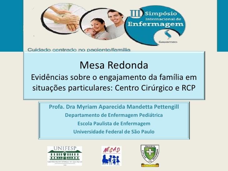 Mesa RedondaEvidências sobre o engajamento da família emsituações particulares: Centro Cirúrgico e RCP    Profa. Dra Myria...