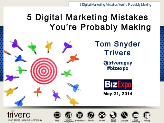 Tom Snyder Trivera @triveraguy #bizexpo 5 Digital Marketing Mistakes You're Probably Making May 21, 2014