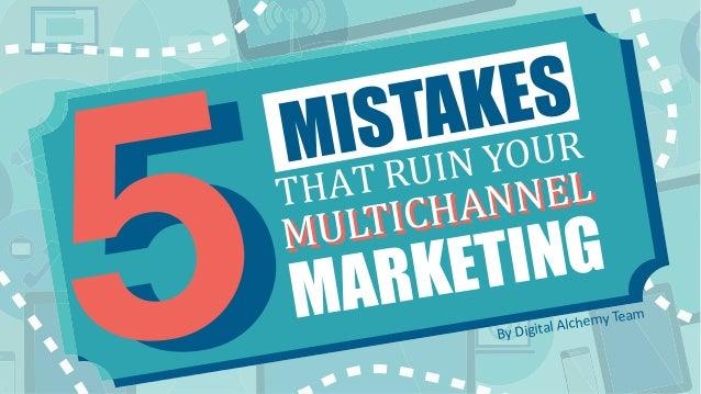 1 Copyright © Digital Alchemy 5 MISTAKES THAT RUIN YOUR MULTICHANNEL MARKETING THAT RUIN YOUR 55 MISTAKES MULTICHANNEL MUL...