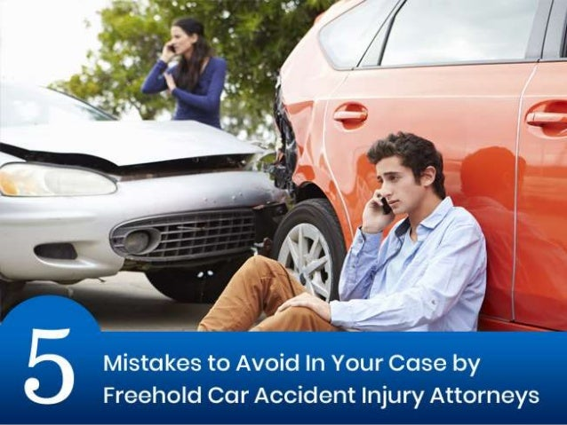 5 Mistakes To Avoid In Your Case By Freehold Car Accident Injury Atto