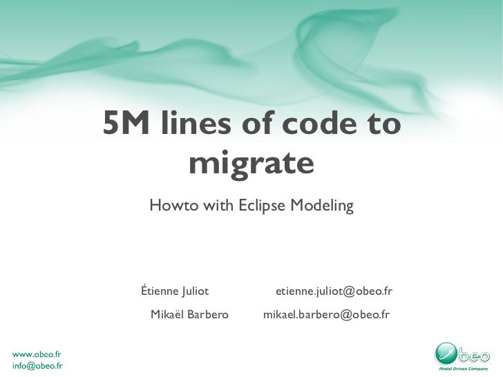 5M lines of code to migrate Howto with Eclipse Modeling Étienne Juliot [email_address] Mikaël Barbero [email_address]