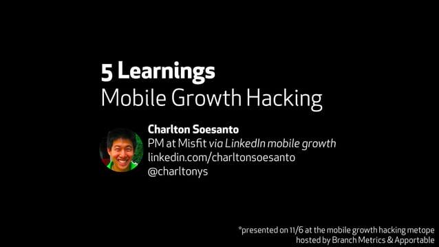 5 Learnings  Mobile Growth Hacking  Charlton Soesanto  PM at Misfit via LinkedIn mobile growth  linkedin.com/charltonsoesa...