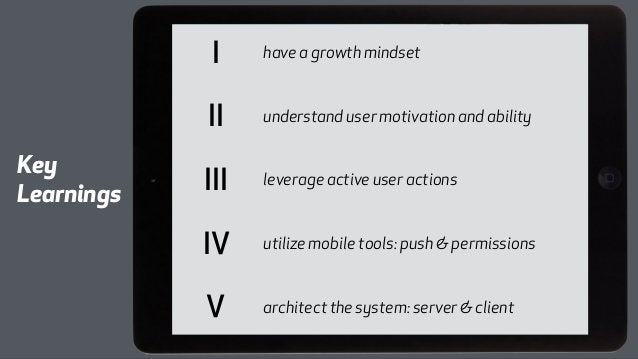 I have a growth mindset  II understand user motivation and ability  III leverage active user actions  IV utilize mobile to...
