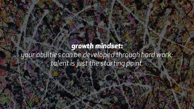 growth mindset:  your abilities can be developed through hard work;  talent is just the starting point.