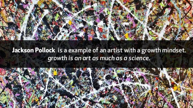 Jackson Pollock is a example of an artist with a growth mindset.  growth is an art as much as a science.