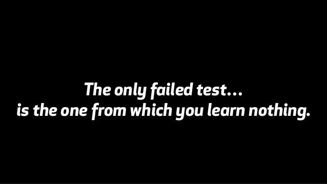 The only failed test…  is the one from which you learn nothing.